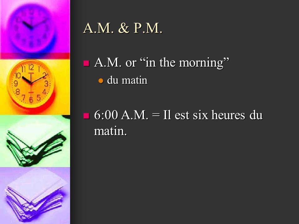 A.M. & P.M. A.M. or in the morning A.M. or in the morning du matin du matin 6:00 A.M. = Il est six heures du matin. 6:00 A.M. = Il est six heures du m