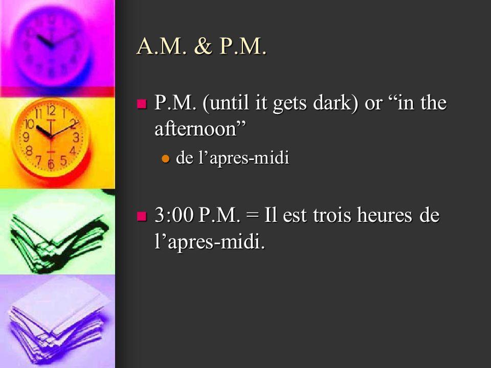 A.M. & P.M. P.M. (until it gets dark) or in the afternoon P.M. (until it gets dark) or in the afternoon de lapres-midi de lapres-midi 3:00 P.M. = Il e
