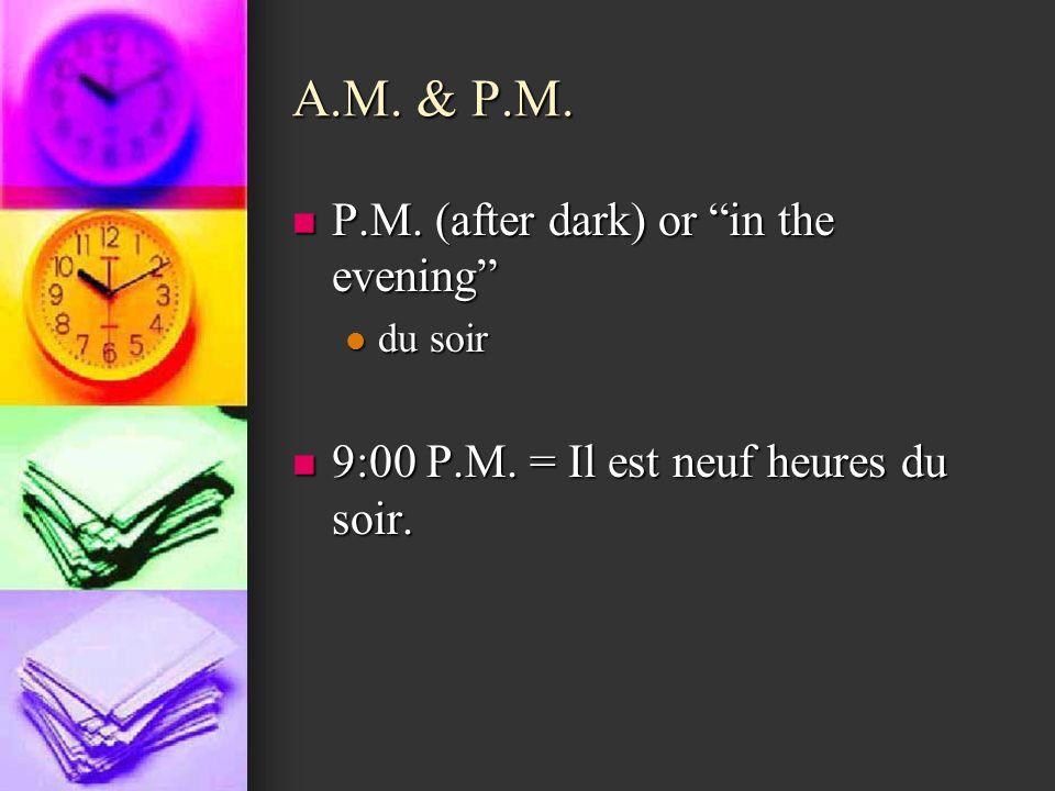 A.M. & P.M. P.M. (after dark) or in the evening P.M. (after dark) or in the evening du soir du soir 9:00 P.M. = Il est neuf heures du soir. 9:00 P.M.