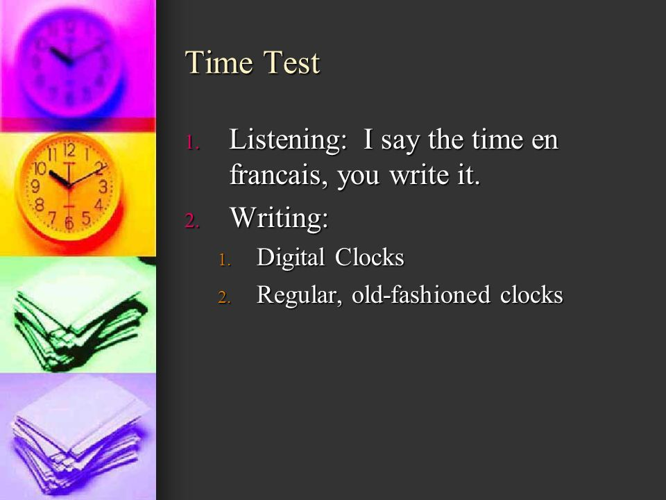 Time Test 1. Listening: I say the time en francais, you write it. 2. Writing: 1. Digital Clocks 2. Regular, old-fashioned clocks