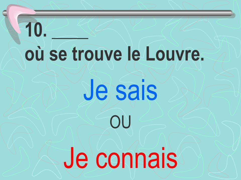 10. ____ où se trouve le Louvre. Je sais OU Je connais