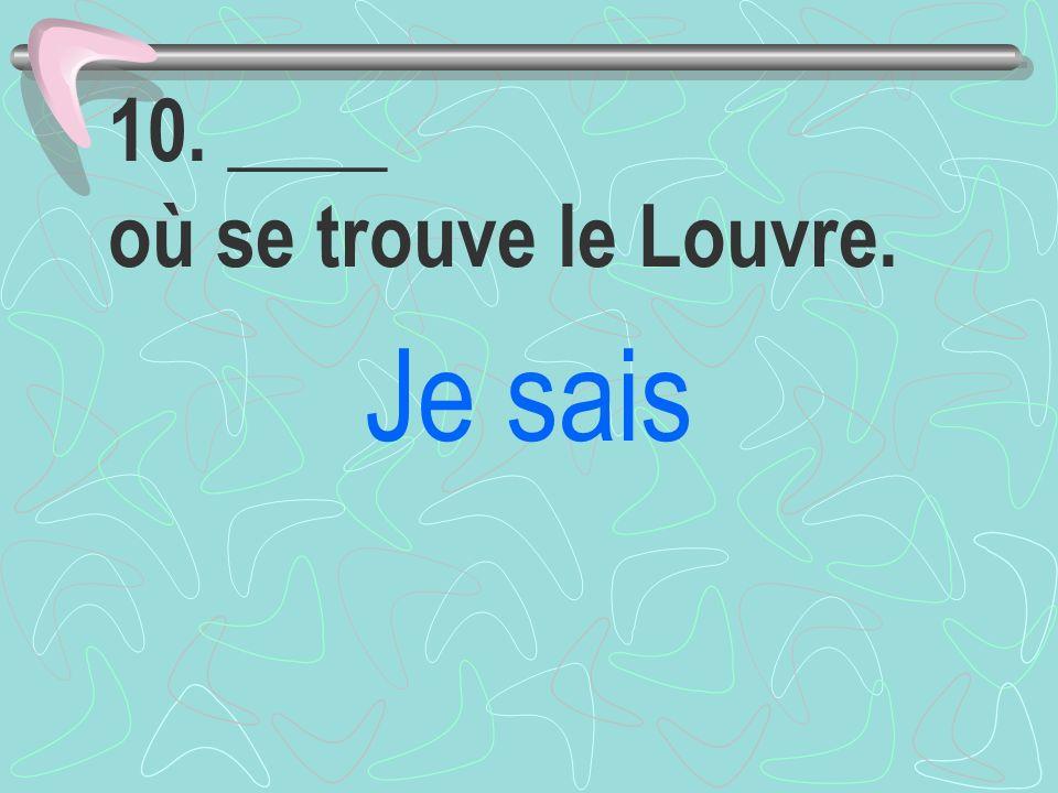10. ____ où se trouve le Louvre. Je sais