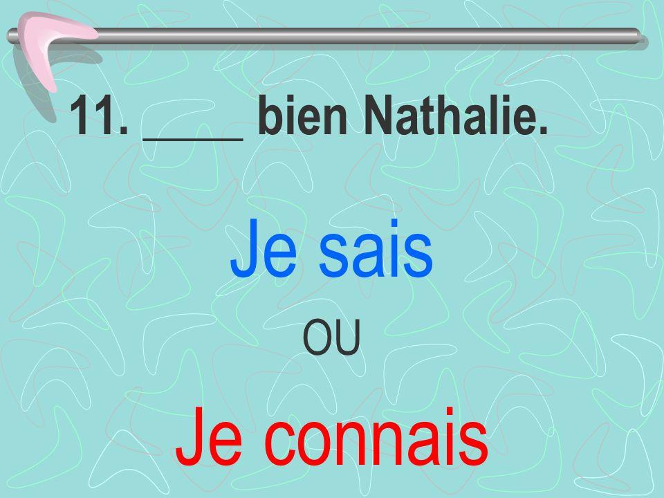 11. ____ bien Nathalie. Je sais OU Je connais