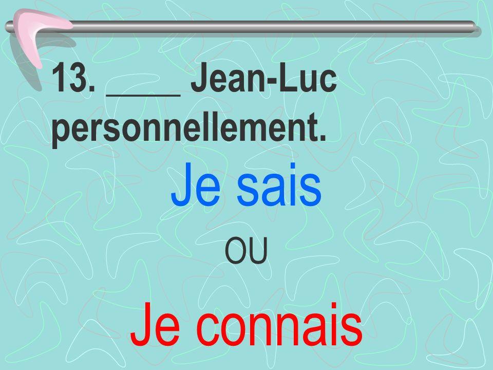 13. ____ Jean-Luc personnellement. Je sais OU Je connais