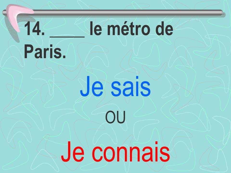 14. ____ le métro de Paris. Je sais OU Je connais