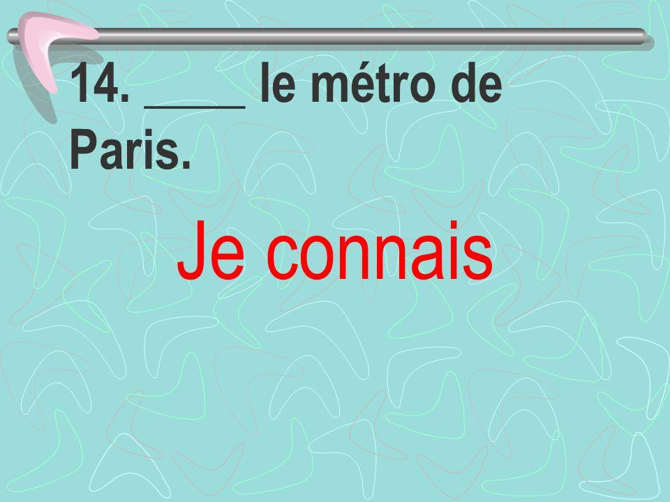 14. ____ le métro de Paris. Je connais