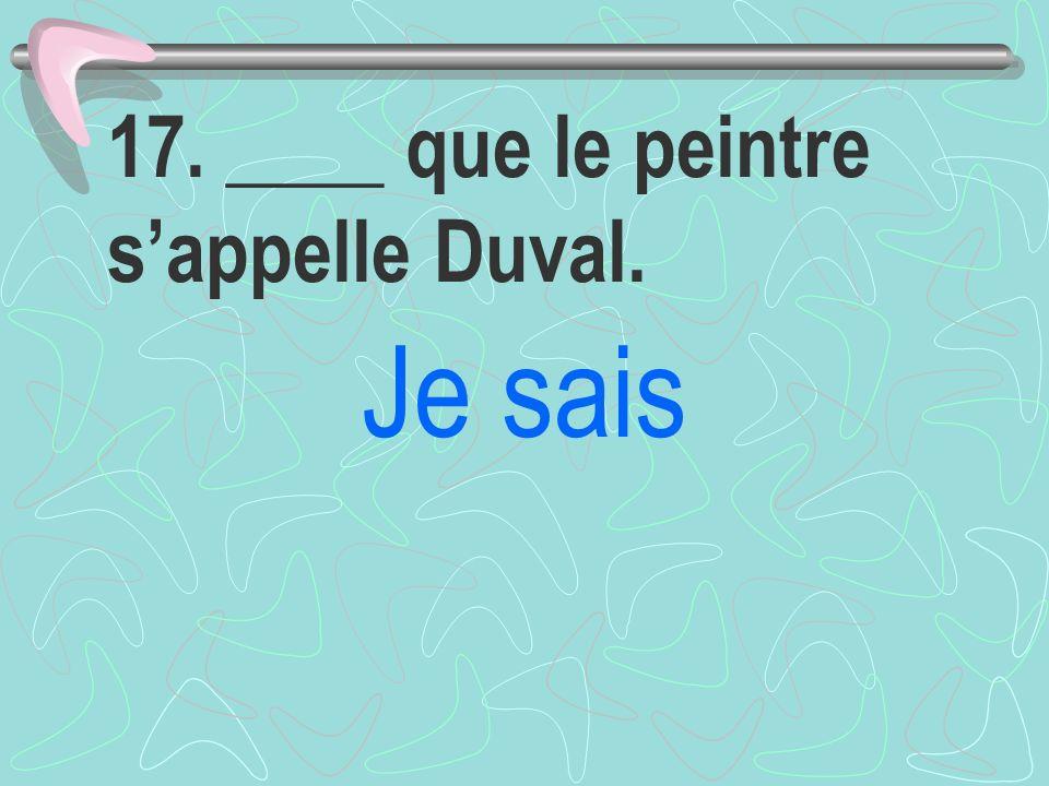 17. ____ que le peintre sappelle Duval. Je sais