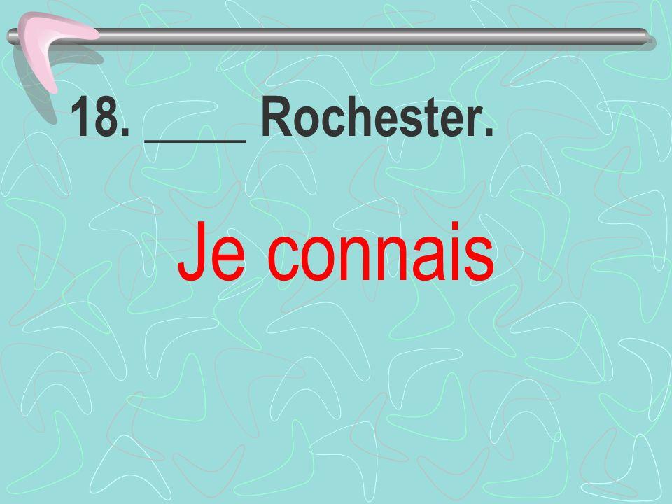 18. ____ Rochester. Je connais
