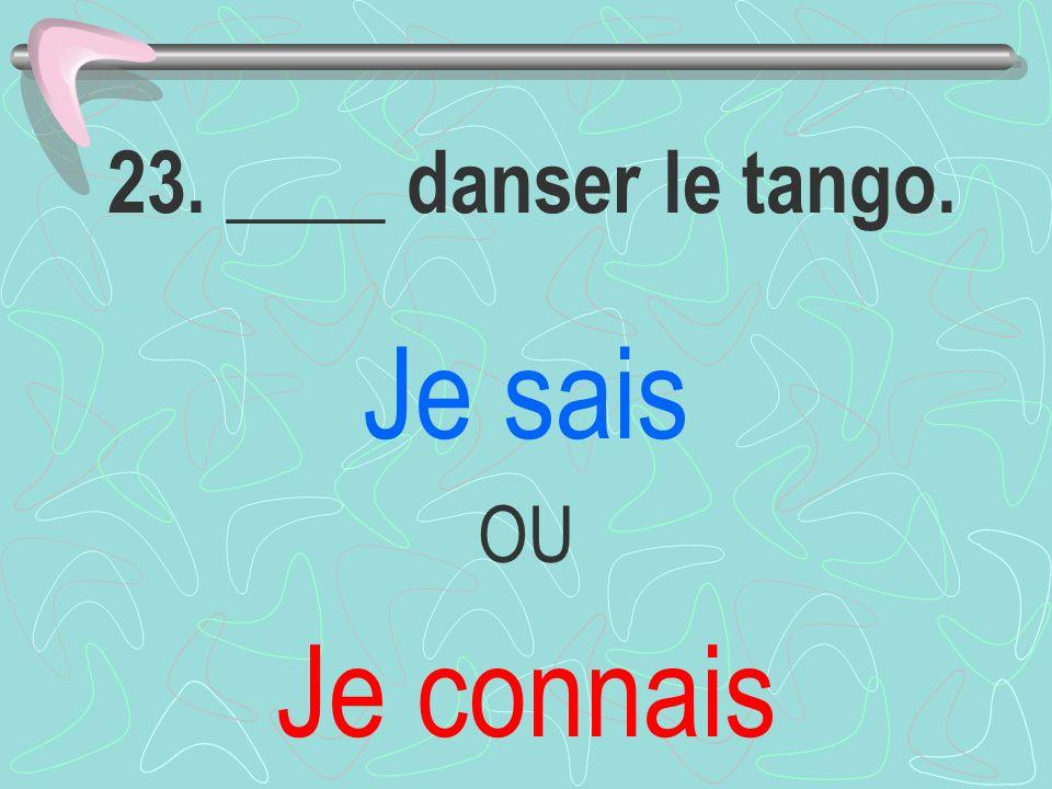 23. ____ danser le tango. Je sais OU Je connais
