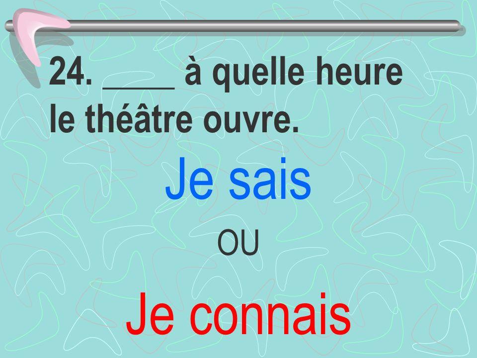 24. ____ à quelle heure le théâtre ouvre. Je sais OU Je connais