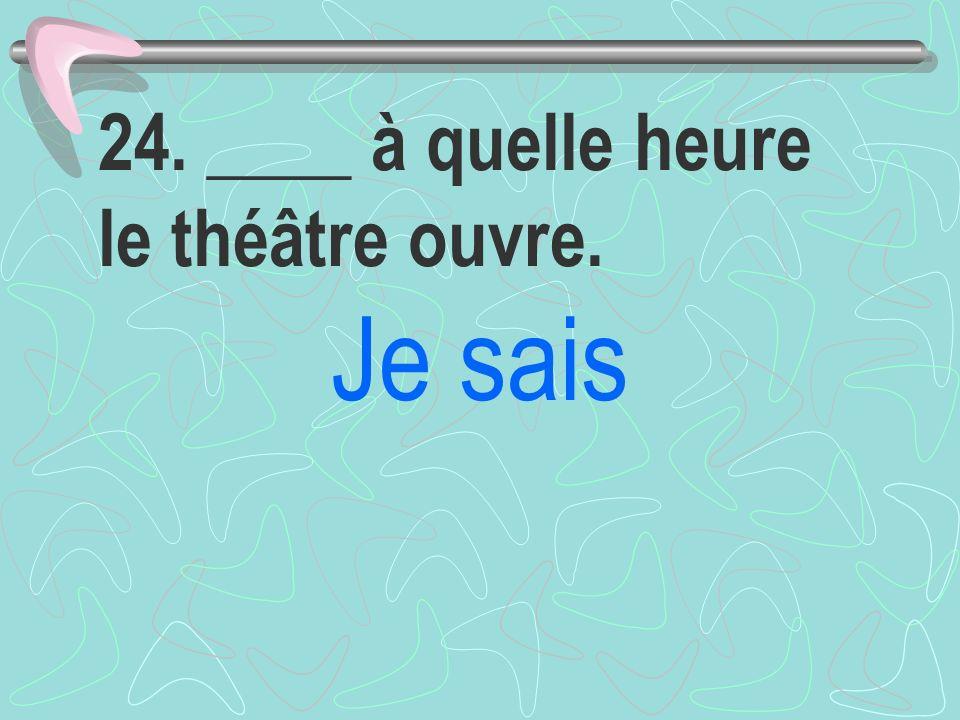 24. ____ à quelle heure le théâtre ouvre. Je sais