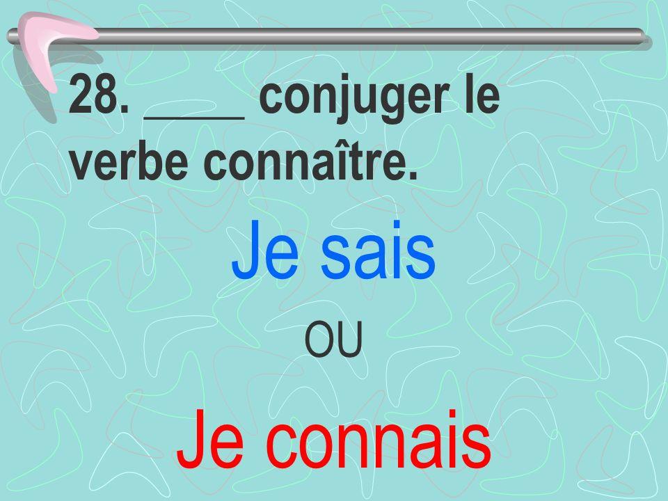 28. ____ conjuger le verbe connaître. Je sais OU Je connais