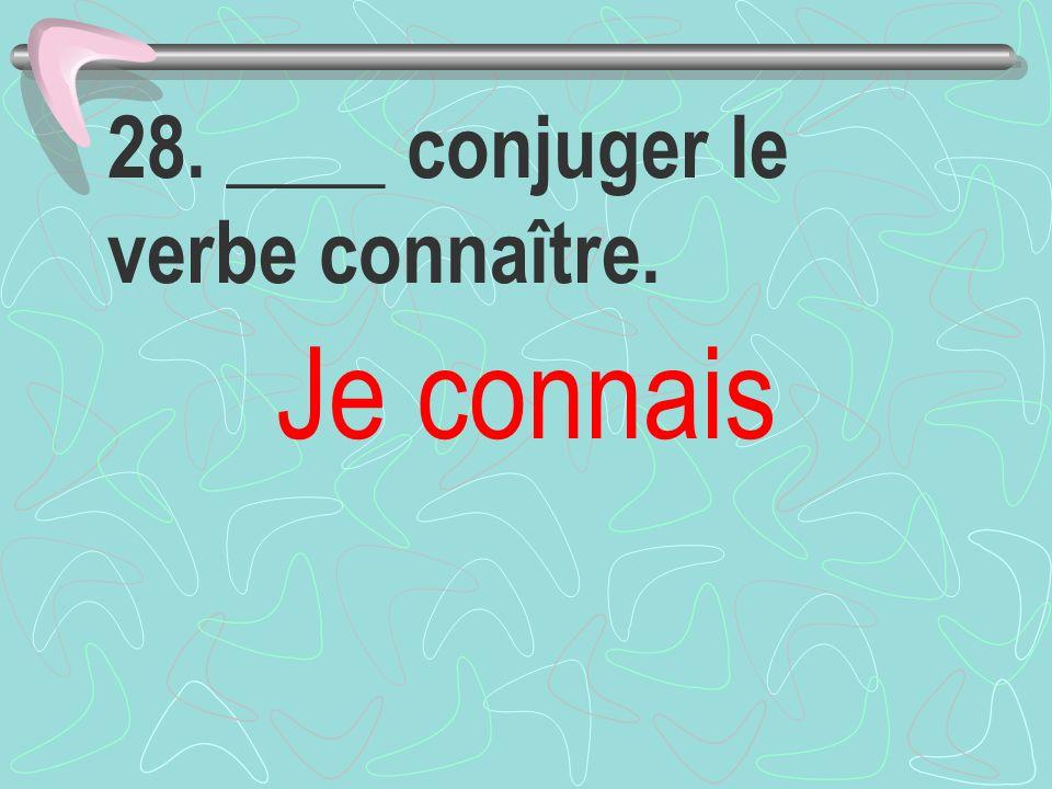 28. ____ conjuger le verbe connaître. Je connais