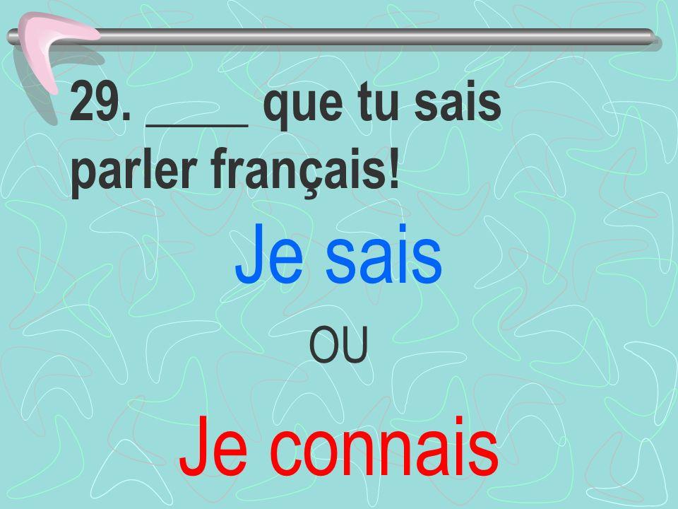 29. ____ que tu sais parler français! Je sais OU Je connais