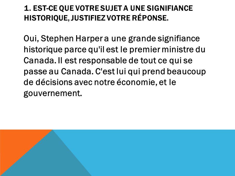 1. EST-CE QUE VOTRE SUJET A UNE SIGNIFIANCE HISTORIQUE, JUSTIFIEZ VOTRE RÉPONSE. Oui, Stephen Harper a une grande signifiance historique parce qu'il e