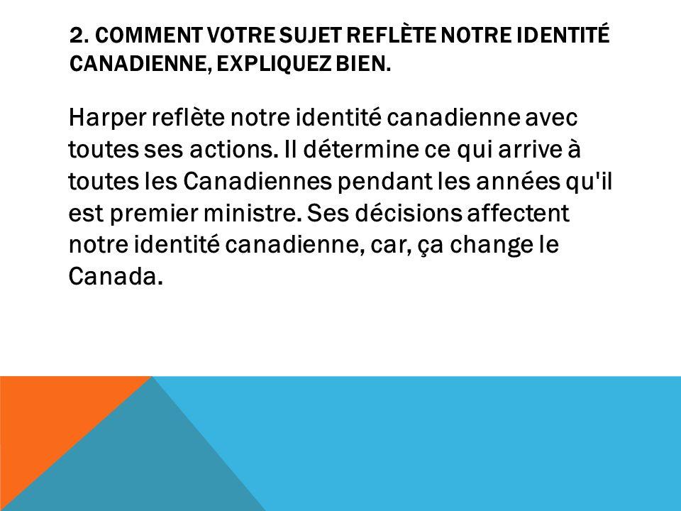 2. COMMENT VOTRE SUJET REFLÈTE NOTRE IDENTITÉ CANADIENNE, EXPLIQUEZ BIEN. Harper reflète notre identité canadienne avec toutes ses actions. Il détermi