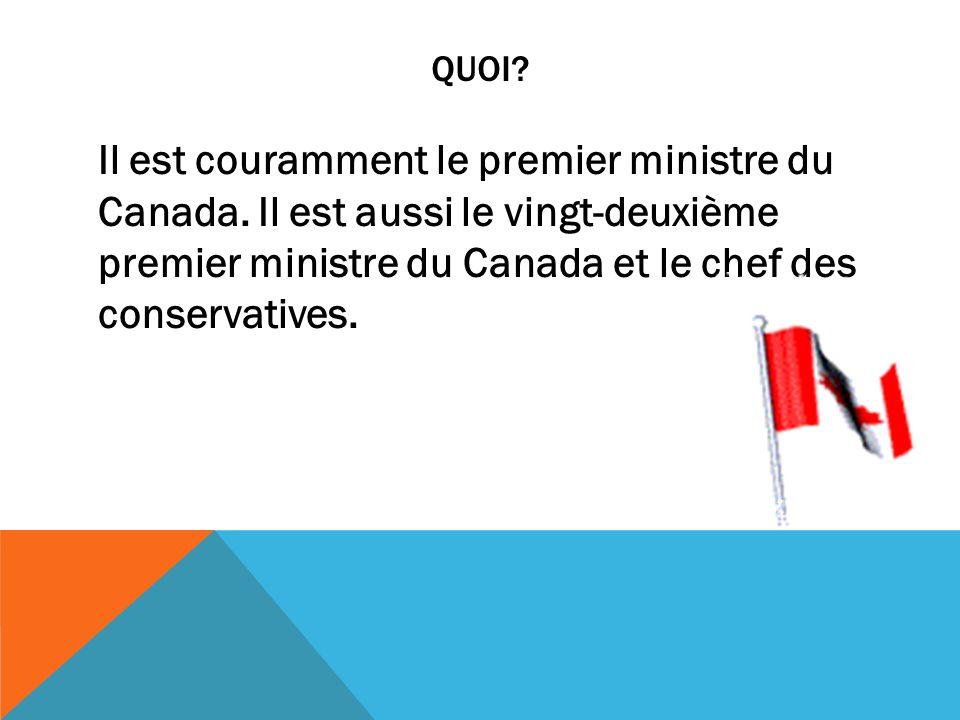 QUOI? Il est couramment le premier ministre du Canada. Il est aussi le vingt-deuxième premier ministre du Canada et le chef des conservatives.