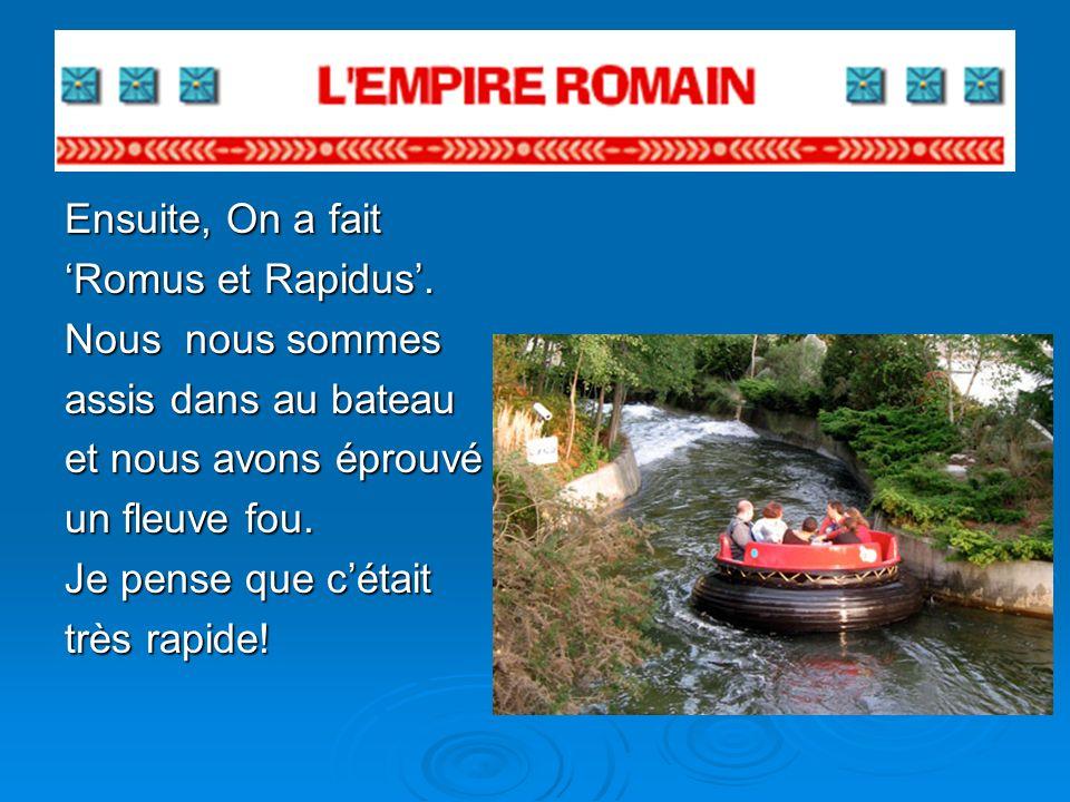 Ensuite, On a fait Romus et Rapidus. Nous nous sommes assis dans au bateau et nous avons éprouvé un fleuve fou. Je pense que cétait très rapide!