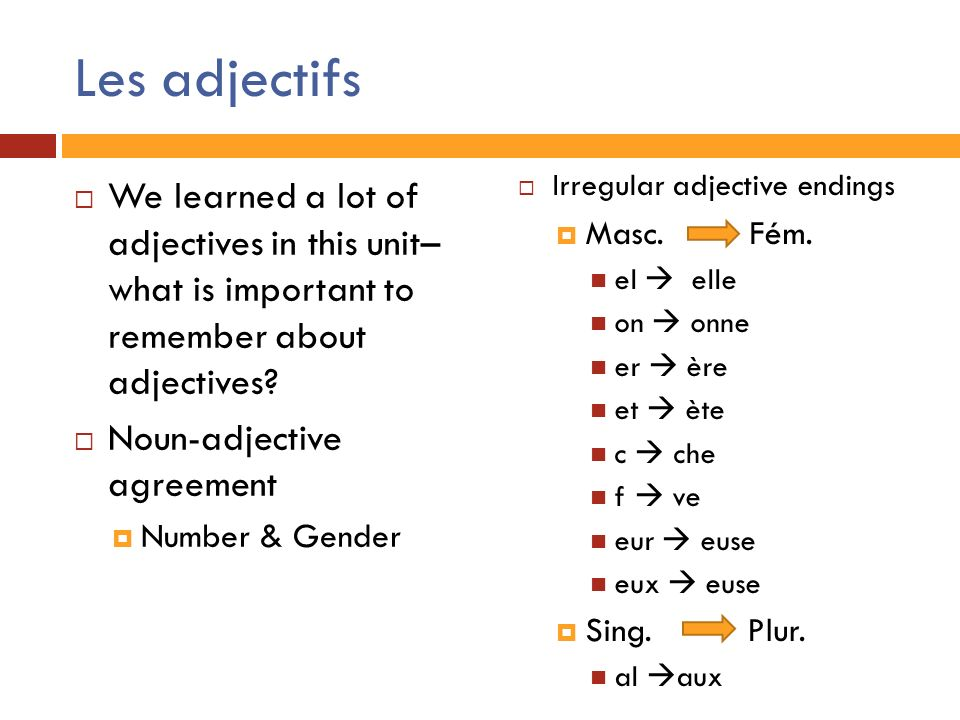 Les adjectifs We learned a lot of adjectives in this unit– what is important to remember about adjectives? Noun-adjective agreement Number & Gender Ir