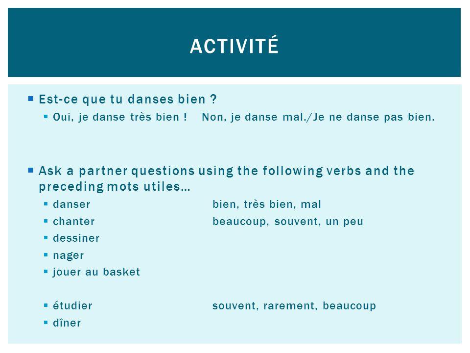 Est-ce que tu danses bien ? Oui, je danse très bien ! Non, je danse mal./Je ne danse pas bien. Ask a partner questions using the following verbs and t