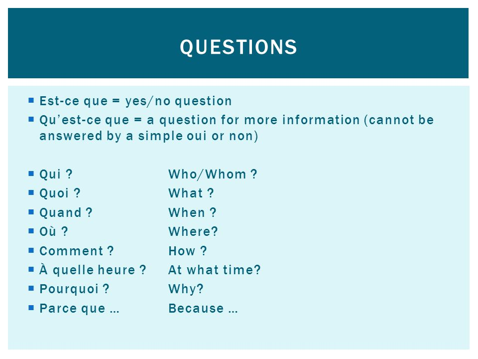 Est-ce que = yes/no question Quest-ce que = a question for more information (cannot be answered by a simple oui or non) Qui ?Who/Whom .