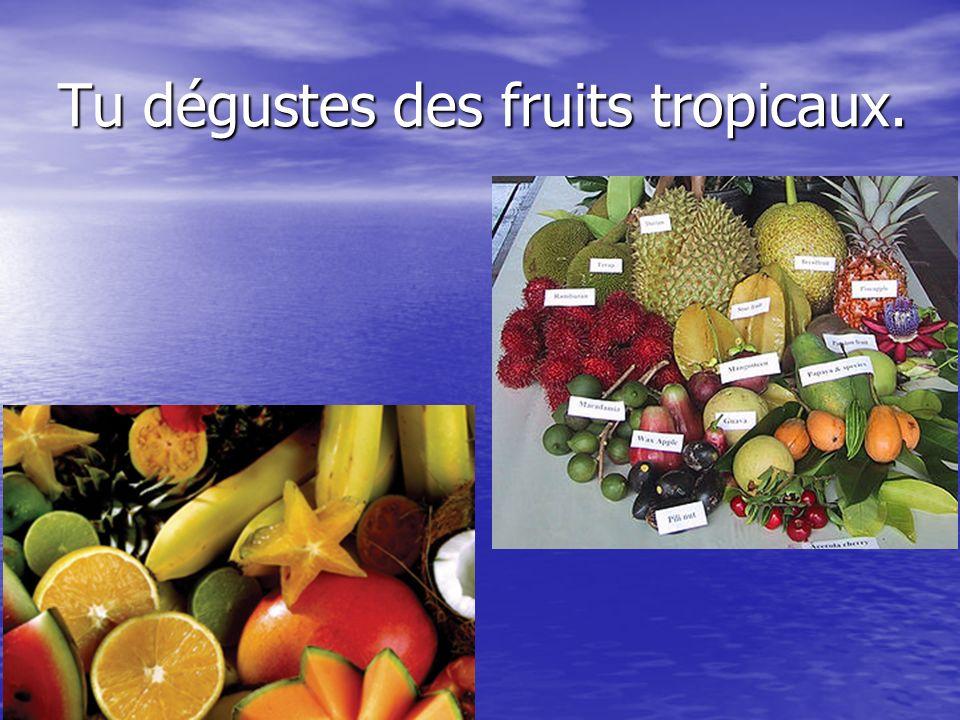 Tu dégustes des fruits tropicaux.