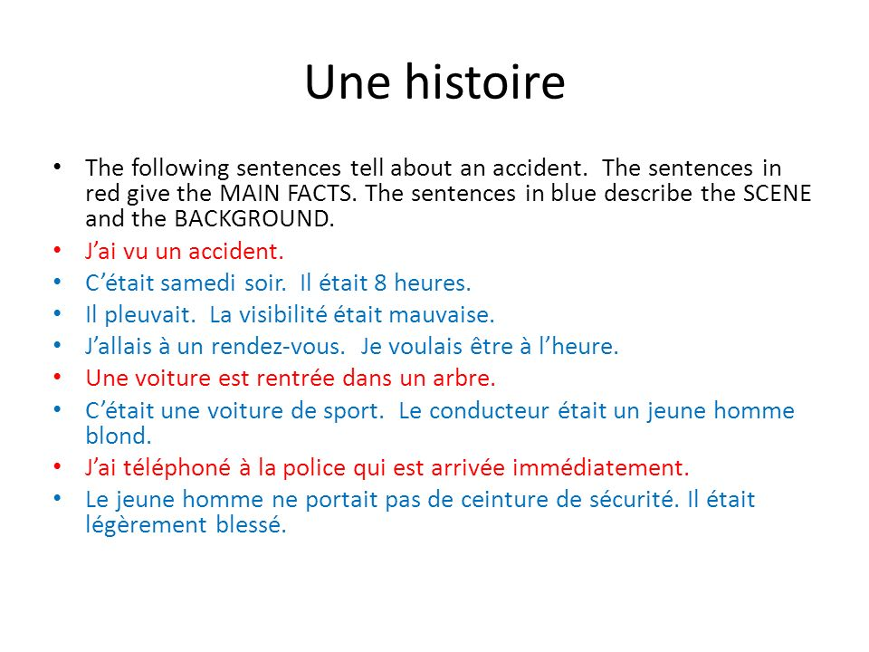 Une histoire The following sentences tell about an accident. The sentences in red give the MAIN FACTS. The sentences in blue describe the SCENE and th