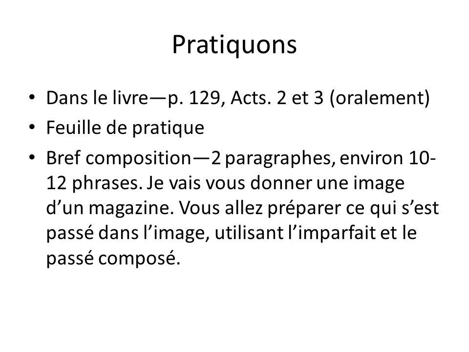 Pratiquons Dans le livrep. 129, Acts. 2 et 3 (oralement) Feuille de pratique Bref composition2 paragraphes, environ 10- 12 phrases. Je vais vous donne