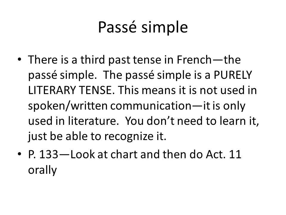 Passé simple There is a third past tense in Frenchthe passé simple. The passé simple is a PURELY LITERARY TENSE. This means it is not used in spoken/w