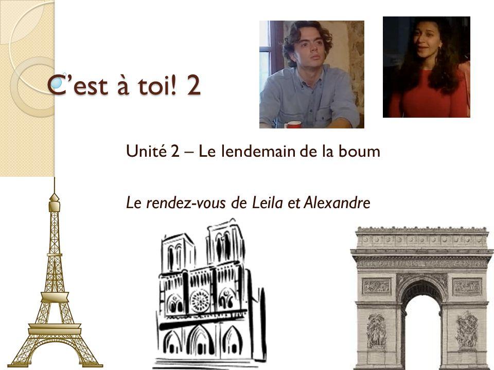 Cest à toi! 2 Unité 2 – Le lendemain de la boum Le rendez-vous de Leila et Alexandre