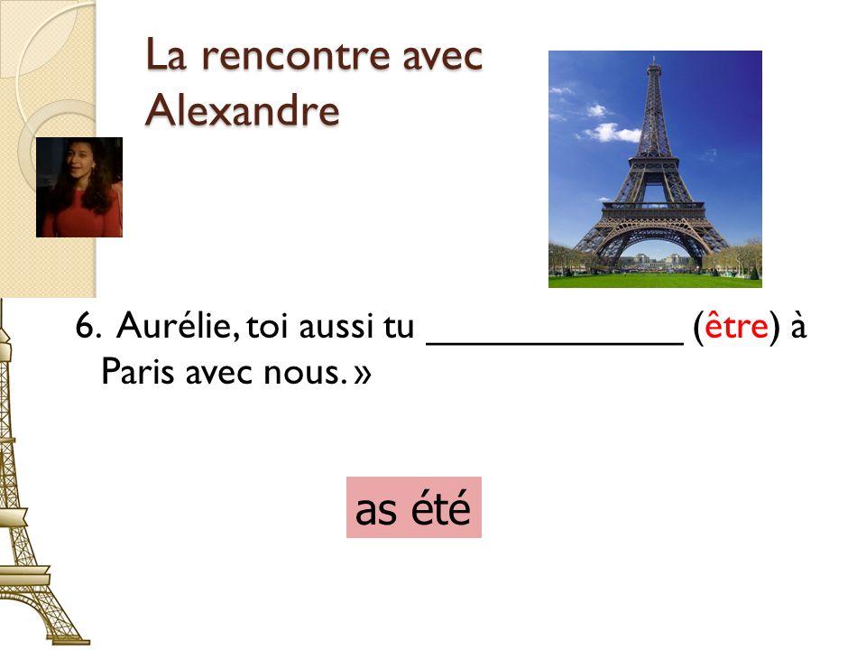 La rencontre avec Alexandre 6. Aurélie, toi aussi tu ____________ (être) à Paris avec nous.