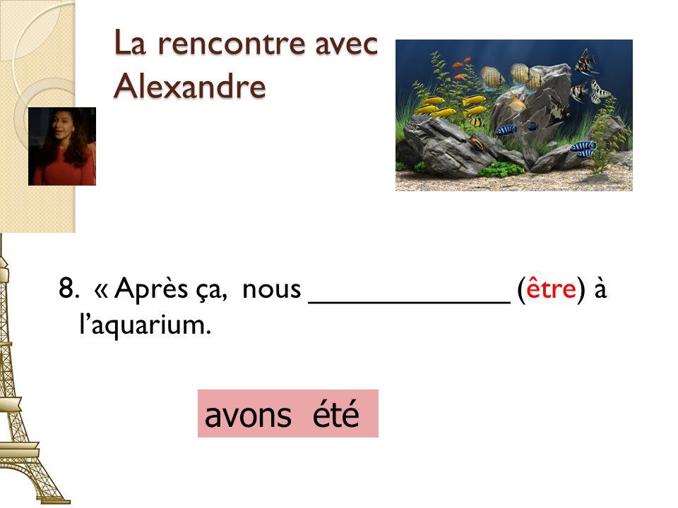 La rencontre avec Alexandre 8. « Après ça, nous ____________ (être) à laquarium. avons été