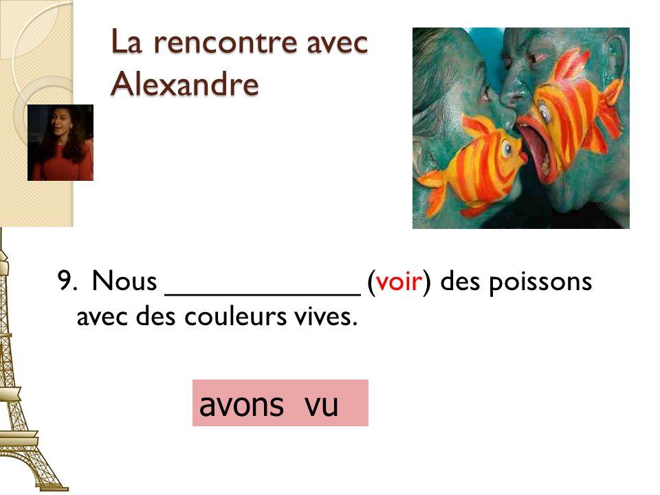 La rencontre avec Alexandre 9. Nous ____________ (voir) des poissons avec des couleurs vives.