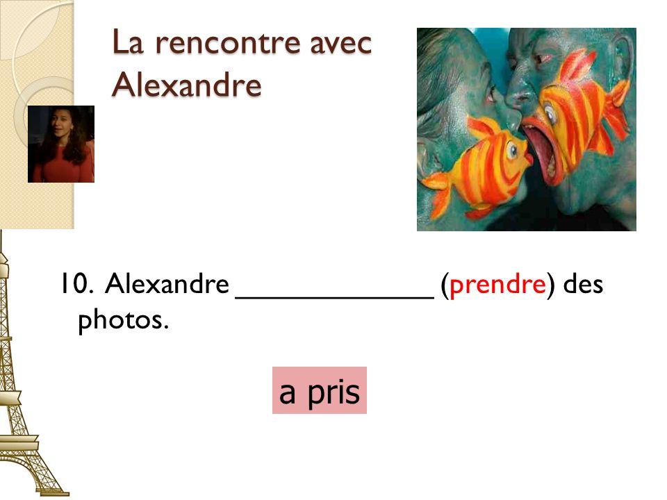 La rencontre avec Alexandre 10. Alexandre ____________ (prendre) des photos. a pris