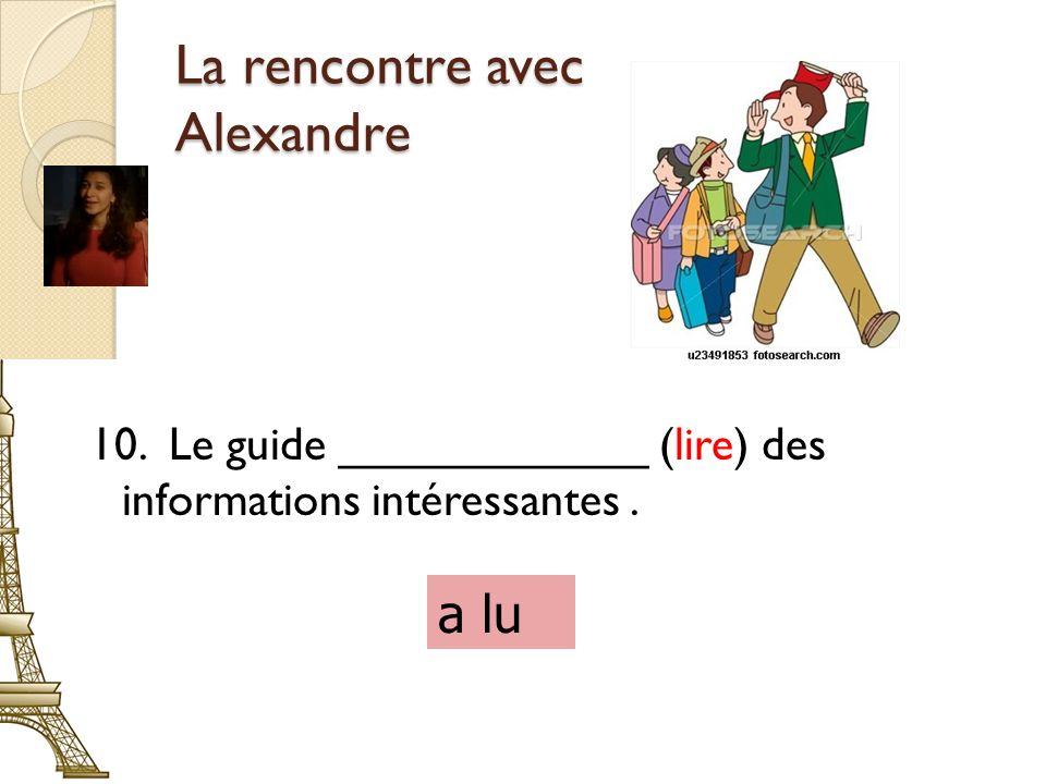 La rencontre avec Alexandre 10. Le guide ____________ (lire) des informations intéressantes. a lu