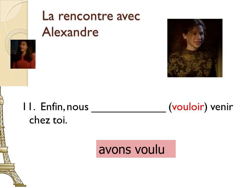 La rencontre avec Alexandre 11. Enfin, nous ____________ (vouloir) venir chez toi. avons voulu