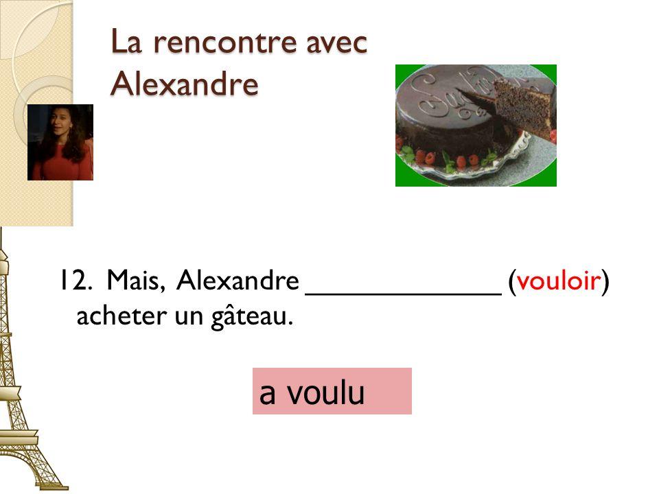 La rencontre avec Alexandre 12. Mais, Alexandre ____________ (vouloir) acheter un gâteau. a voulu