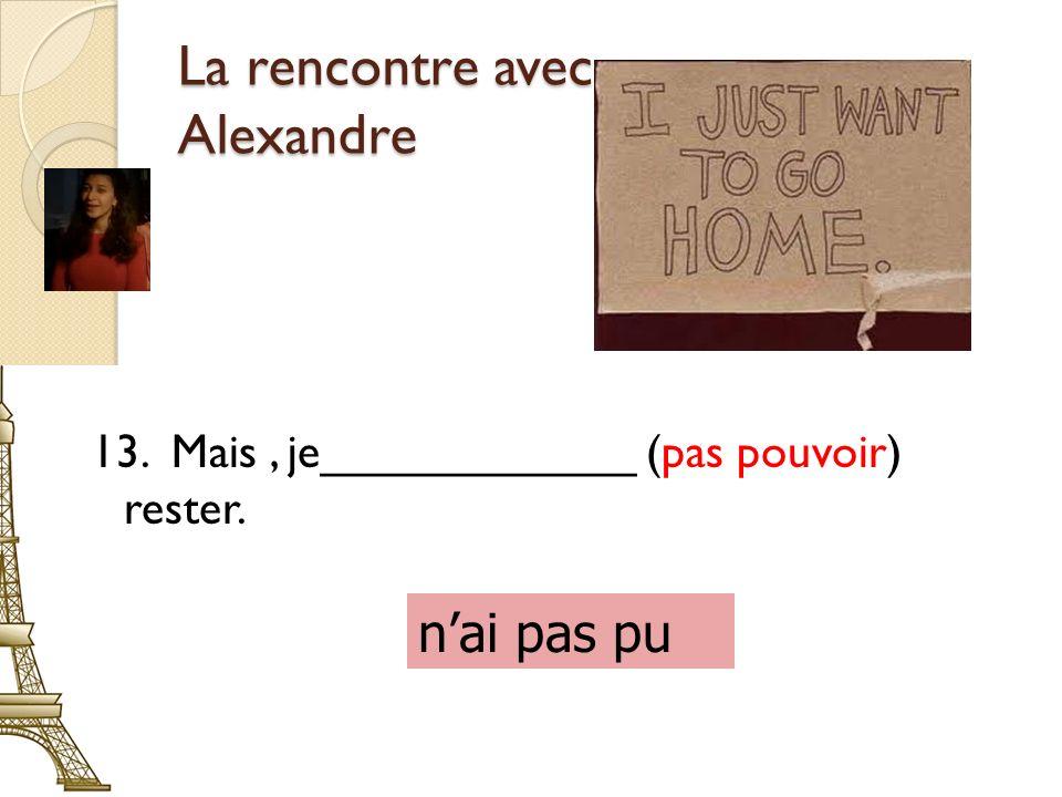 La rencontre avec Alexandre 13. Mais, je____________ (pas pouvoir) rester. nai pas pu