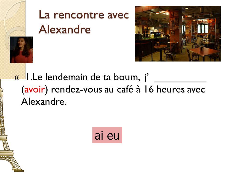 La rencontre avec Alexandre « 1.Le lendemain de ta boum, j _________ (avoir) rendez-vous au café à 16 heures avec Alexandre.