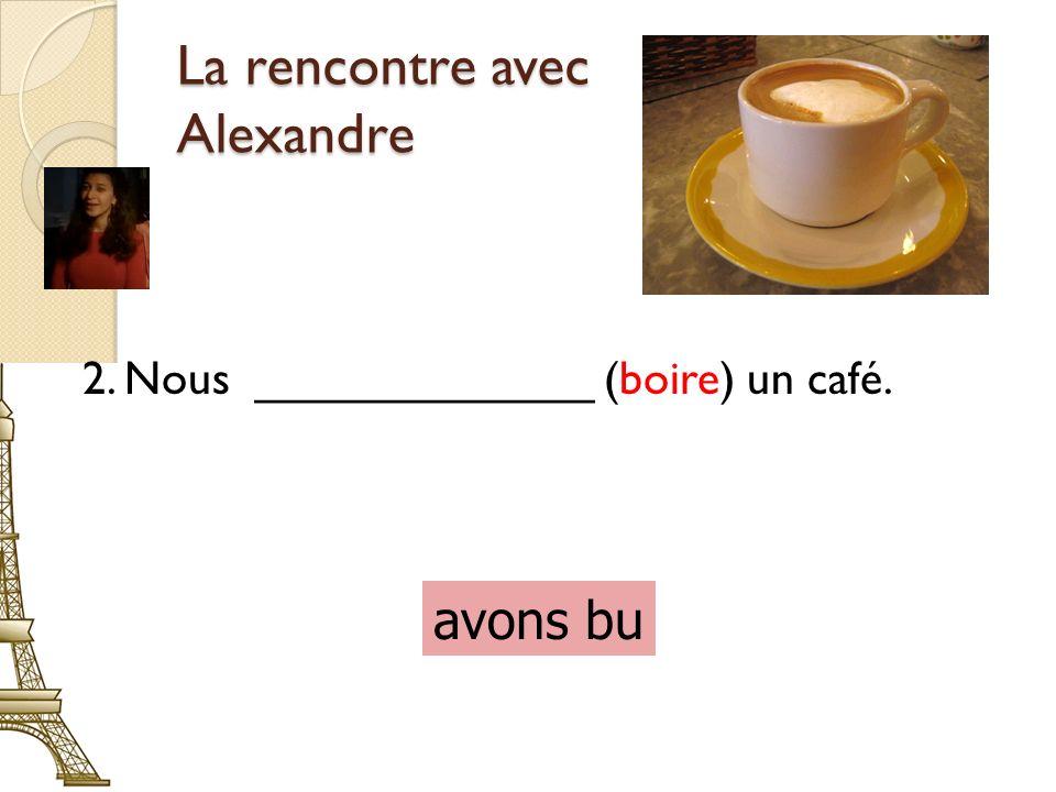 La rencontre avec Alexandre 2. Nous _____________ (boire) un café. avons bu