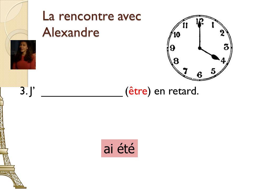 La rencontre avec Alexandre 3. J _____________ (être) en retard. ai été