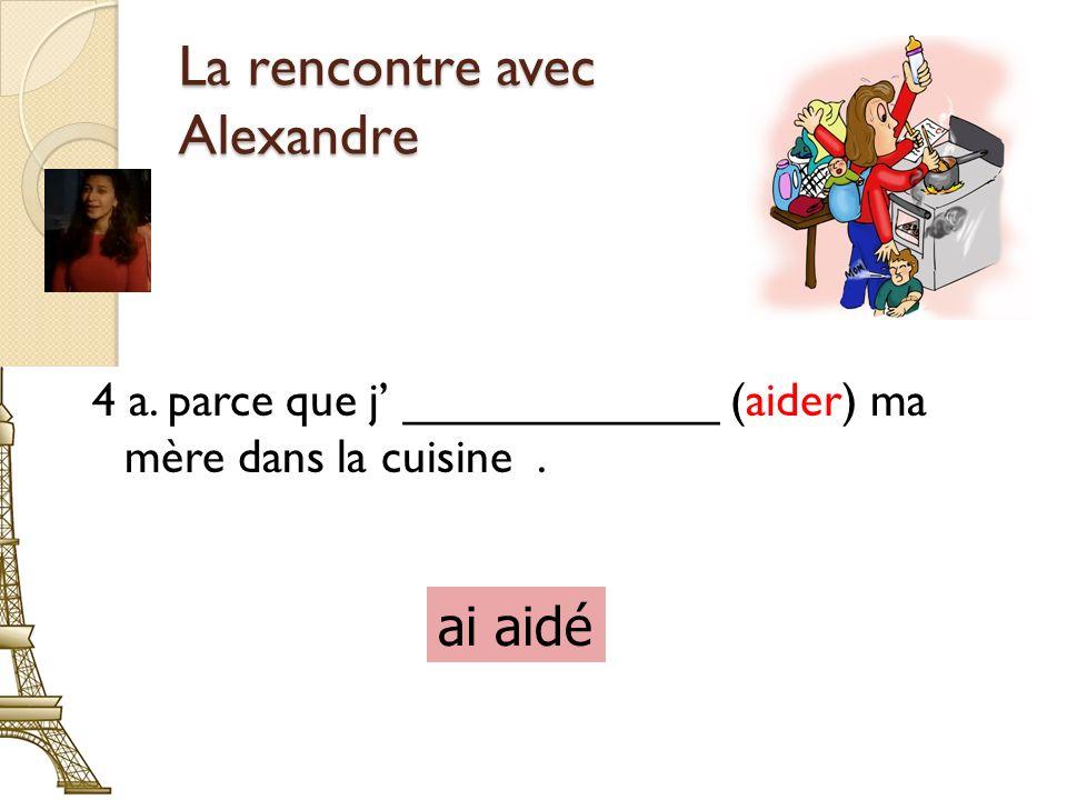 La rencontre avec Alexandre 4 a. parce que j ____________ (aider) ma mère dans la cuisine. ai aidé