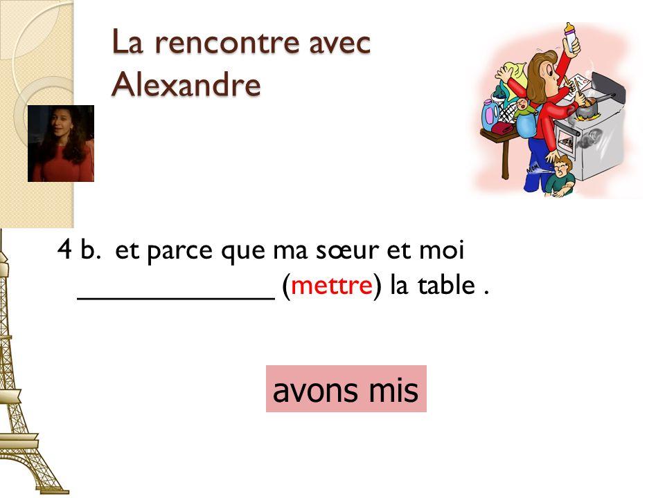 La rencontre avec Alexandre 4 b. et parce que ma sœur et moi ____________ (mettre) la table.