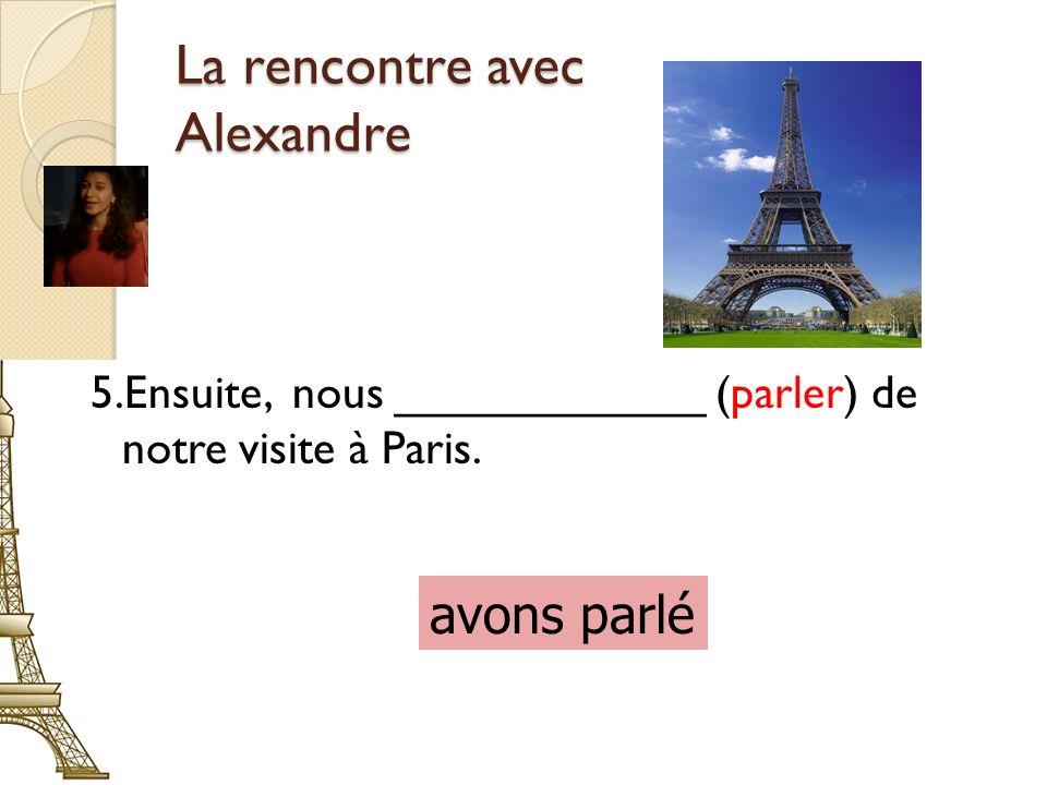 La rencontre avec Alexandre 5.Ensuite, nous ____________ (parler) de notre visite à Paris.