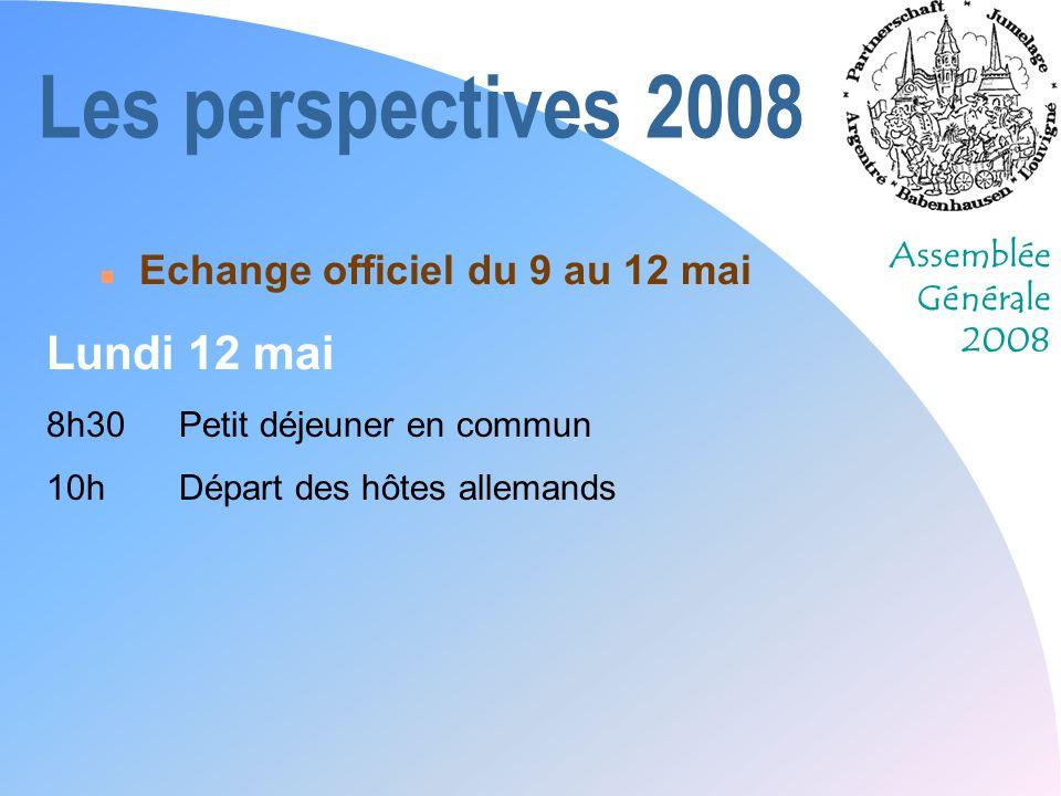 Assemblée Générale 2008 Les perspectives 2008 n Echange officiel du 9 au 12 mai Lundi 12 mai 8h30Petit déjeuner en commun 10hDépart des hôtes allemand