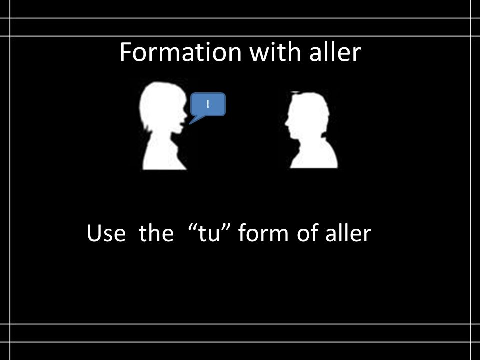 Formation with aller ! Use the tu form of aller