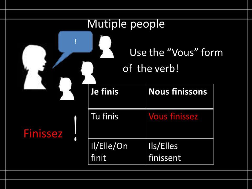 Mutiple people Use the Vous form of the verb! ! Je finisNous finissons Tu finisVous finissez Il/Elle/On finit Ils/Elles finissent Finissez