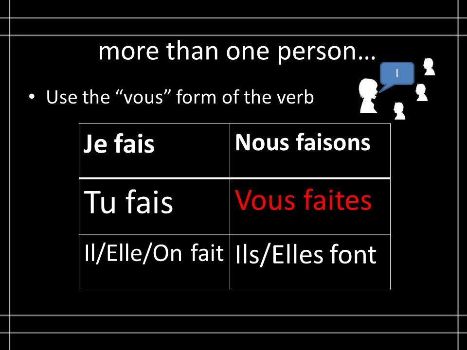 more than one person… Use the vous form of the verb Je fais Nous faisons Tu fais Vous faites Il/Elle/On fait Ils/Elles font !