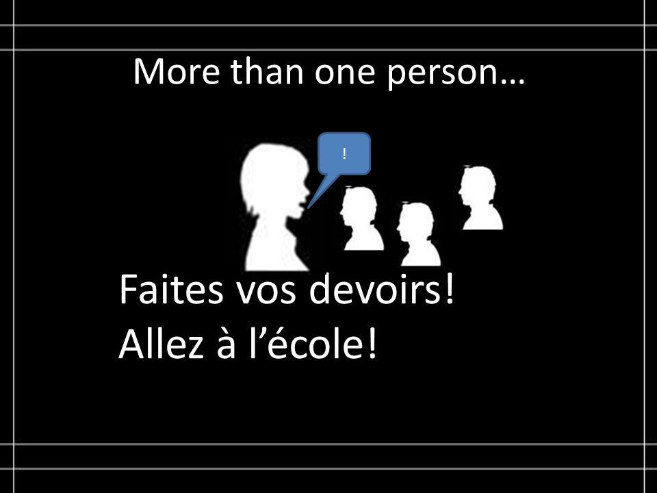 More than one person… Faites vos devoirs! Allez à lécole! !