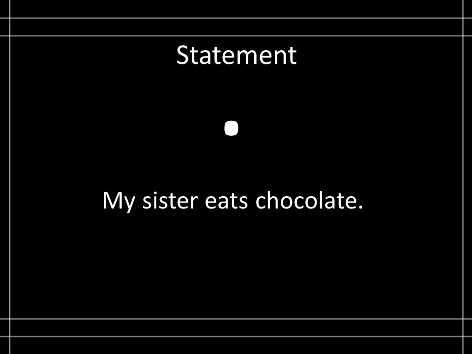 Statement My sister eats chocolate..